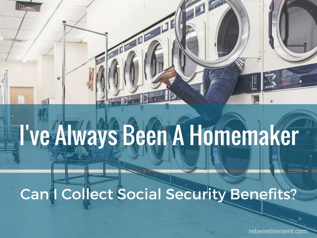 I've Always Been A Homemaker - Can I Collect SS Benefits - Rebel Retirement