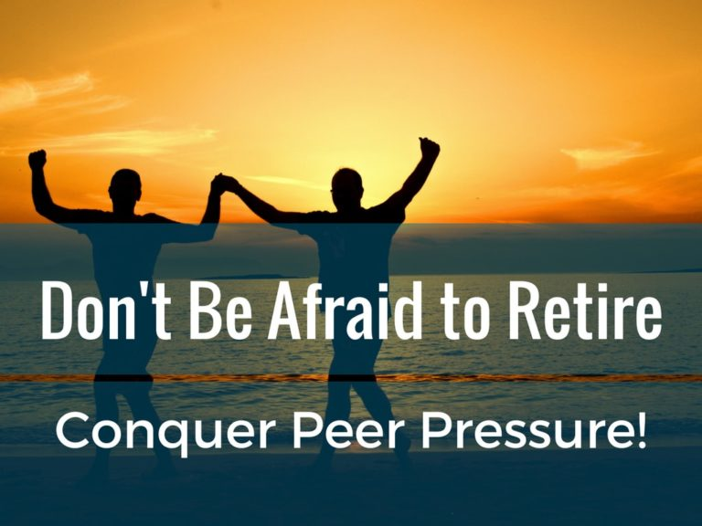 Are you Afraid to Retire? If You Are, You Must Conquer Peer Pressure!